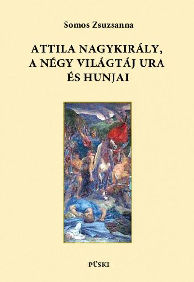 Somos Zsuzsanna - Attila nagykirály, a négy világtáj ura és hunjai