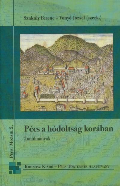 Szakály Ferenc  (Szerk.) - Vonyó József  (Szerk.) - Pécs a hódoltság korában - Tanulmányok