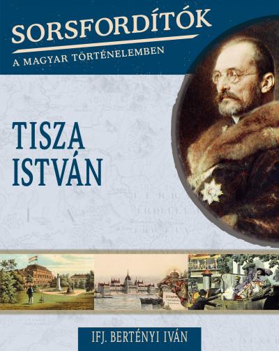 Ifj. Bertényi Iván - Nádori Attila  (Szerk.) - Sorsfordítók a magyar történelemben - Tisza István