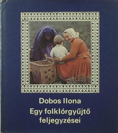 Dobos Ilona - Egy folklórgyűjtő feljegyzései