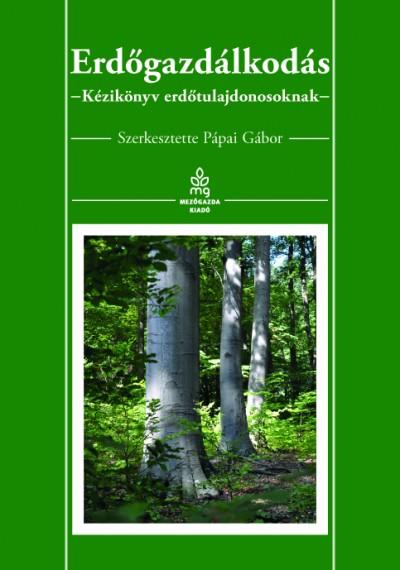 Pápai Gábor - Erdőgazdálkodás - Kézikönyv erdőtulajdonosoknak