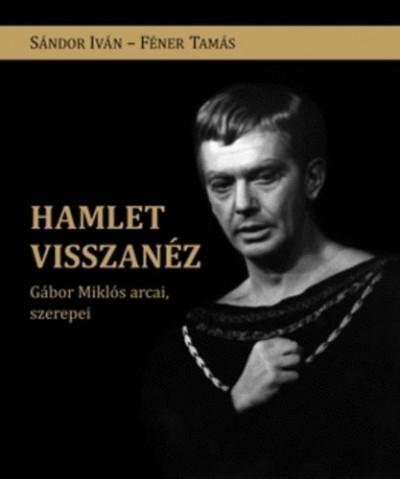 Féner Tamás - Sándor Iván - Hamlet visszanéz - Gábor Miklós arcai, szerepei
