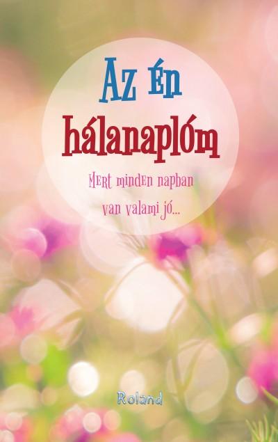 Lengyel Orsolya  (Szerk.) - Az én hálanaplóm - Mert minden napban van valami jó... - virágkavalkád borító