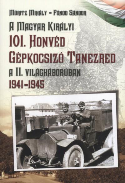 Fónod Sándor - Móritz Mihály - A Magyar Királyi 101. Honvéd Gépkocsizó Tanezred a II. világháborúban
