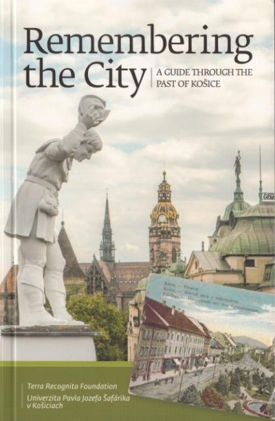 Gayer Veronika - Zahorán Csaba - Remembering the City. A Guide Through The Past of Košice.