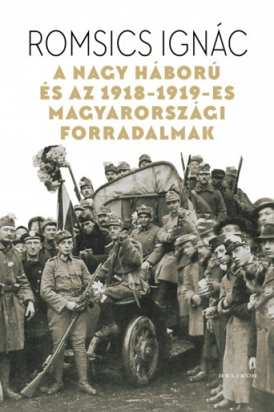 Romsics Ignác - A Nagy Háború és az 1918-1919-es magyarországi forradalmak