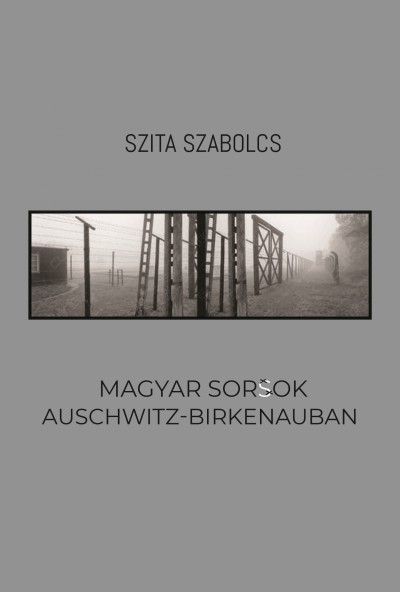 Szita Szabolcs - Magyar sorsok Auschwitz-Birkenauban