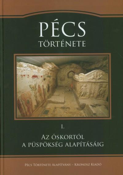 Visy Zsolt  (Szerk.) - Vonyó József  (Szerk.) - Pécs története I. Az őskortól a püspökség alapításáig