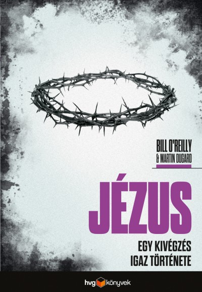 Martin Dugard - Bill O'Reilly - Jézus - Egy kivégzés igaz története