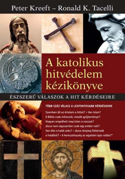 Peter Kreeft - Ronald K. Tacelli - A katolikus hitvédelem kézikönyve
