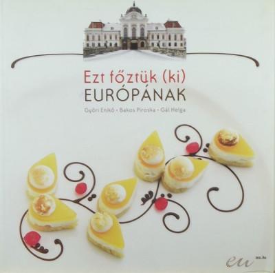 Bakos Piroska - Gál Helga - Győri Enikő - Ezt főztük (ki) Európának