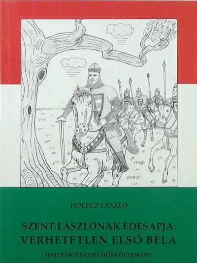 Holecz László - Szent Lászlónak édesapja: verhetetlen Első Béla