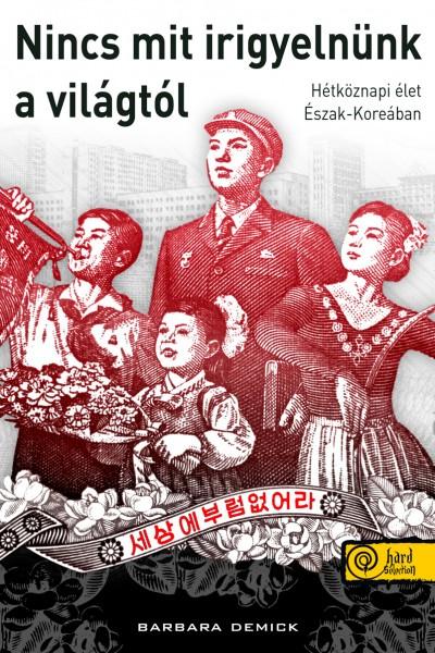 NINCS MIT IRIGYELNÜNK A VILÁGTÓL - ÉLETEK ÉS SORSOK ÉSZAK-KOREÁBAN