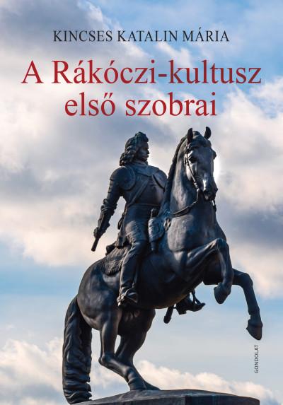 Kincses Katalin Mária - A Rákóczi-kultusz első szobrai
