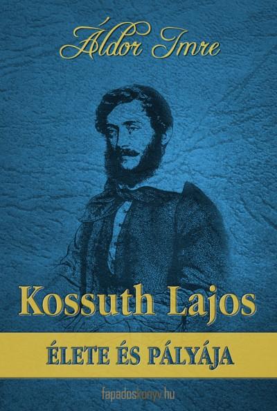 Áldor Imre - Kossuth Lajos élete és pályája