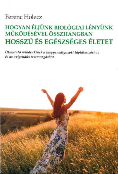 Ferenc Holecz - Hogyan éljünk biológiai lényünk működésével összhangban hosszú és egészséges életet