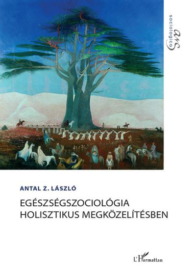 Antal Z. László - Egészségszociológia holisztikus megközelítésben