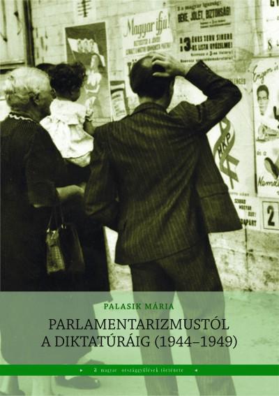 Palasik Mária  (Szerk.) - Parlamentarizmustól a diktatúráig (1944-1949)