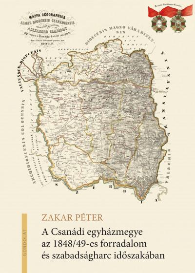 Zakar Péter - A Csanádi egyházmegye az 1848/49-es forradalom és szabadságharc időszakában
