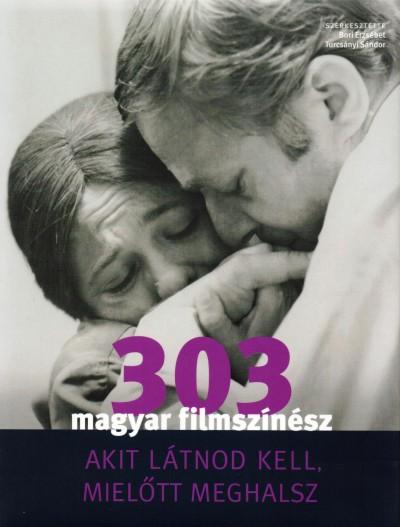 Bori Erzsébet  (Szerk.) - Turcsányi Sándor  (Szerk.) - 303 magyar filmszínész akit látnod kell, mielőtt meghalsz