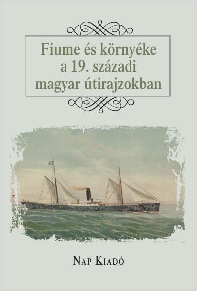 Curkovic-Major Franciska  (Szerk.) - Fiume és környéke a 19. századi magyar útirajzokban