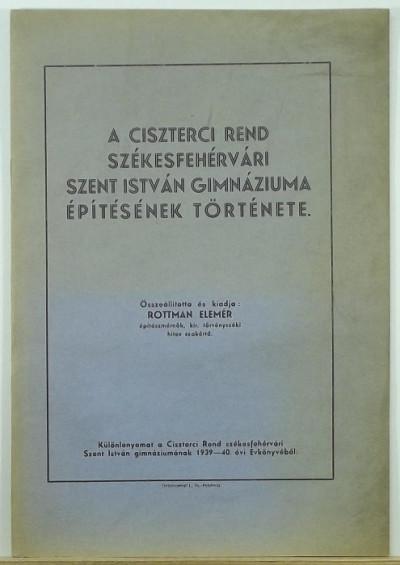 Rottmann Elemér - A ciszterci rend székesfehérvári Szent István Gimnáziuma építésének története