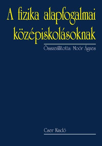 Moór Ágnes  (Összeáll.) - A fizika alapfogalmai középiskolásoknak