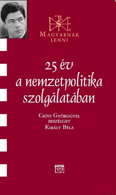Király Béla - 25 év a nemzetpolitika szolgálatában