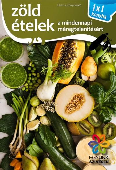Elek Mária - Zöld ételek a mindennapi méregtelenítésért - 1x1 konyha