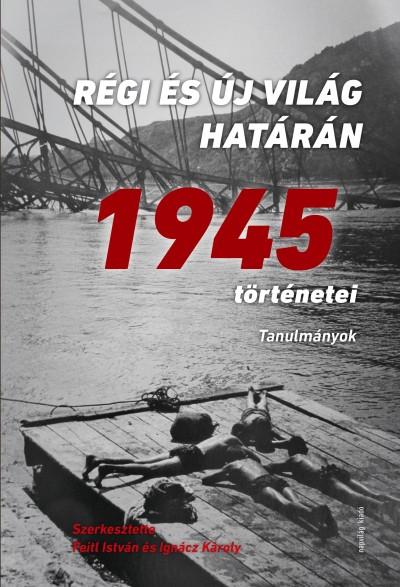 Feitl István  (Szerk.) - Ignácz Károly  (Szerk.) - Régi és új világ határán - 1945 történetei