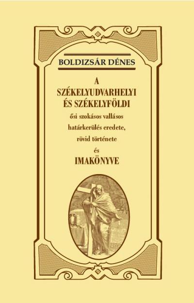 Boldizsár Dénes - A székelyudvarhelyi és székelyföldi ősi szokásos vallásos határkerülés eredete, rövid története és imakönyve