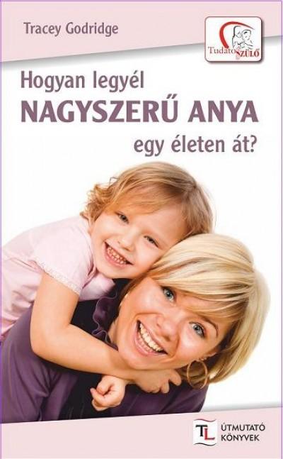 Tracey Godridge - Hogyan legyél nagyszerű anya egy életen át?