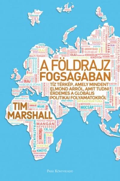 Marshall Tim - A földrajz fogságában - Tíz térkép, amely mindent elmond arról, amit tudni érdemes a globális politikai folyamatokról