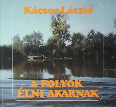 Kácsor László - A folyók élni akarnak