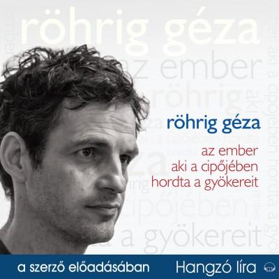 Röhrig Géza - Röhrig Géza - Az ember aki a cipőjében hordta a gyökereit - Hangoskönyv