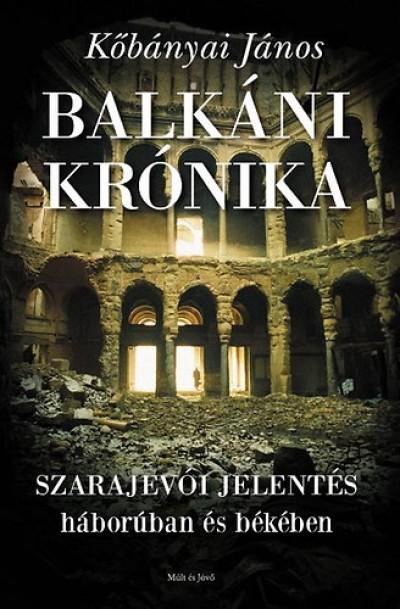 Kőbányai János - Balkáni krónika - Szarajevói jelentés háborúban és békében