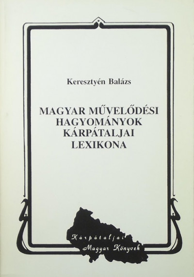 Keresztyén Balázs - Magyar művelődési hagyományok kárpátaljai lexikona