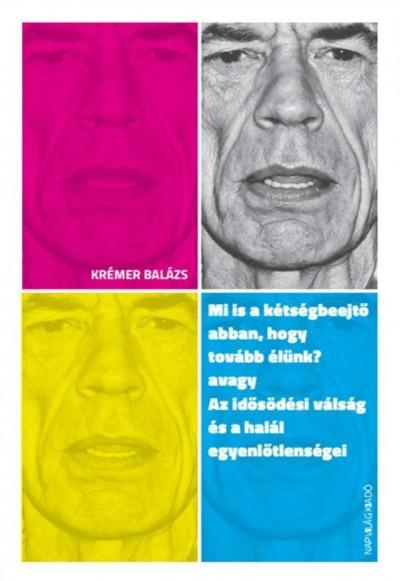 Krémer Balázs - Mi is a kétségbeejtő abban, hogy tovább élünk? avagy Az idősödési válság és a halál egyenlőtlenségei