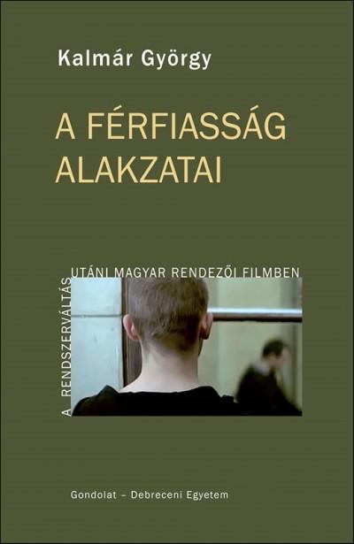 Kalmár György - A férfiasság alakzatai a rendszerváltás utáni magyar rendezői filmben