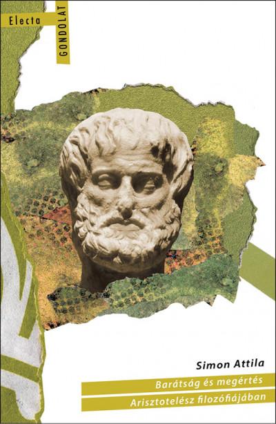 Simon Attila - Barátság és megértés Arisztotelész filozófiájában