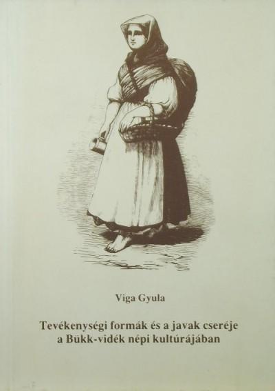 Viga Gyula - Tevékenységi formák és a javak cseréje a Bükk-vidék népi kultúrájában