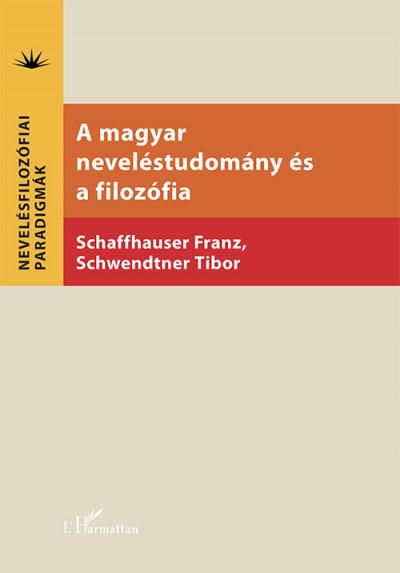 Franz Schaffhauser  (Szerk.) - Schwendtner Tibor  (Szerk.) - A magyar neveléstudomány és a filozófia
