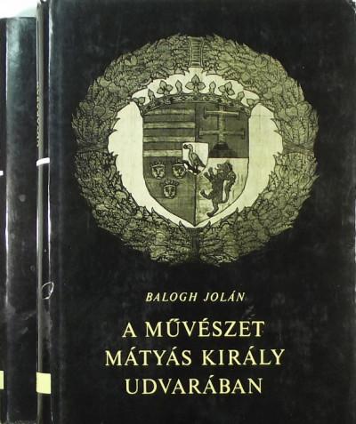 Balogh Jolán - A művészet Mátyás király udvarában II.