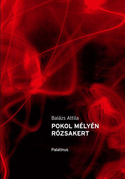 Balázs Attila - Reményi József Tamás  (Szerk.) - Pokol mélyén rózsakert