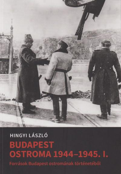 Hingyi László - Hingyi Lászlóné  (Szerk.) - Mihályi Balázs  (Szerk.) - Tóth Gábor  (Szerk.) - Budapest ostroma 1944-45. I.