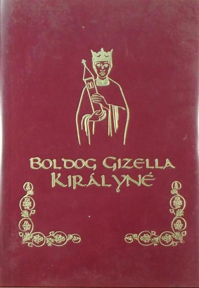 Dr. Csiszár Miklósné  (Szerk.) - Boldog Gizella királyné
