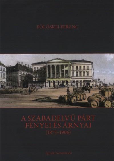Pölöskei Ferenc - A szabadelvű párt fényei és árnyai (1875-1906)