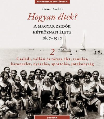 Körner András - Hogyan éltek? 2. - A magyar zsidók hétköznapi élete 1867-1940