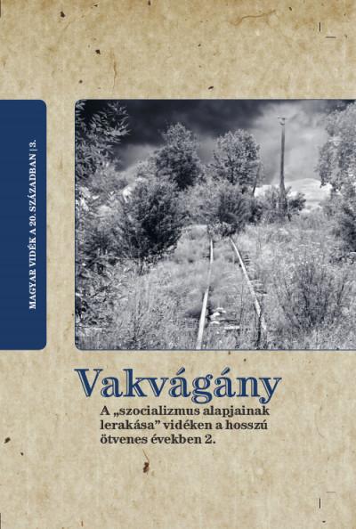 """Horváth Gergely Krisztián  (Szerk.) - Vakvágány - A """"szocializmus alapjainak lerakása"""" vidéken a hosszú ötvenes években 2."""