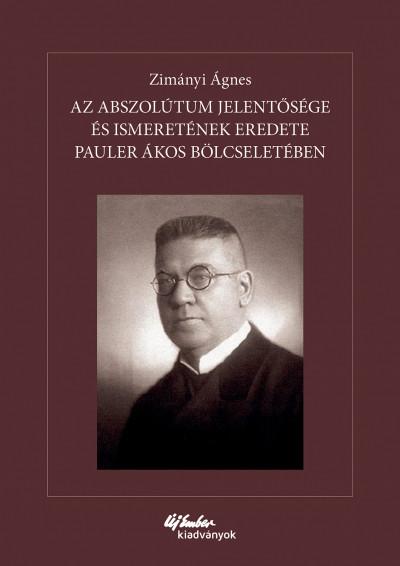 Zimányi Ágnes - Az abszolútum jelentősége és ismeretének eredete Pauler Ákos bölcseletében